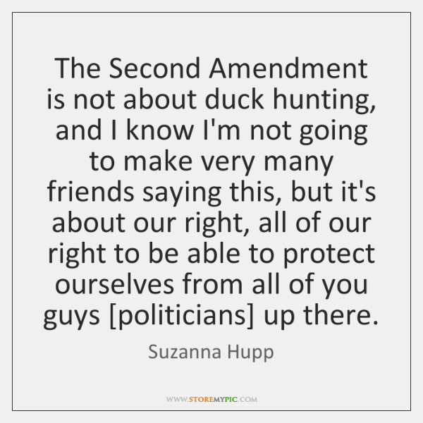 The Second Amendment is not about duck hunting, and I know I'm ...