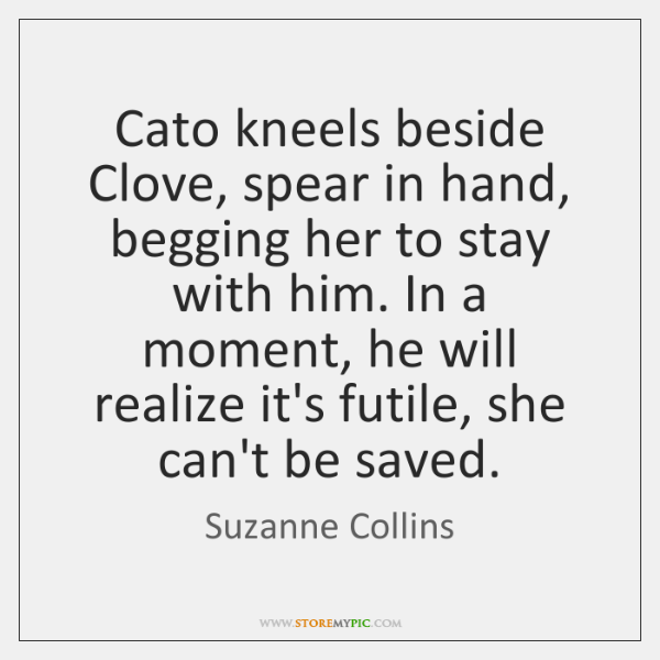 Cato kneels beside Clove, spear in hand, begging her to stay with ...