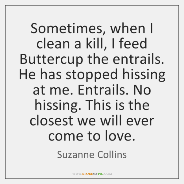 Sometimes, when I clean a kill, I feed Buttercup the entrails. He ...