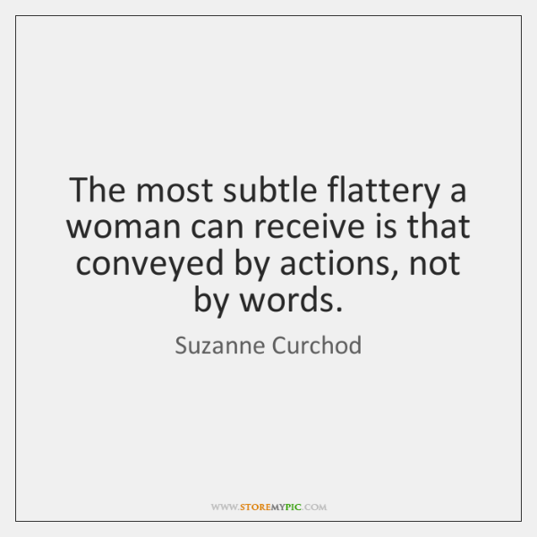 The most subtle flattery a woman can receive is that conveyed by ...