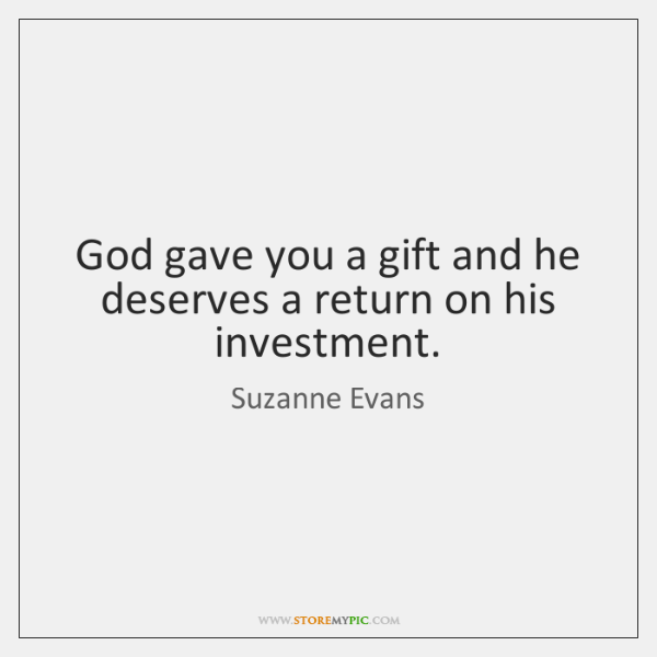 God gave you a gift and he deserves a return on his ...