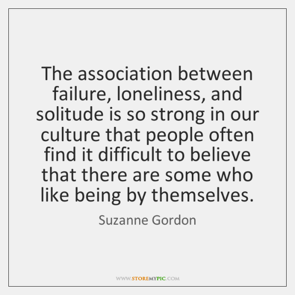 The association between failure, loneliness, and solitude is so strong in our ...