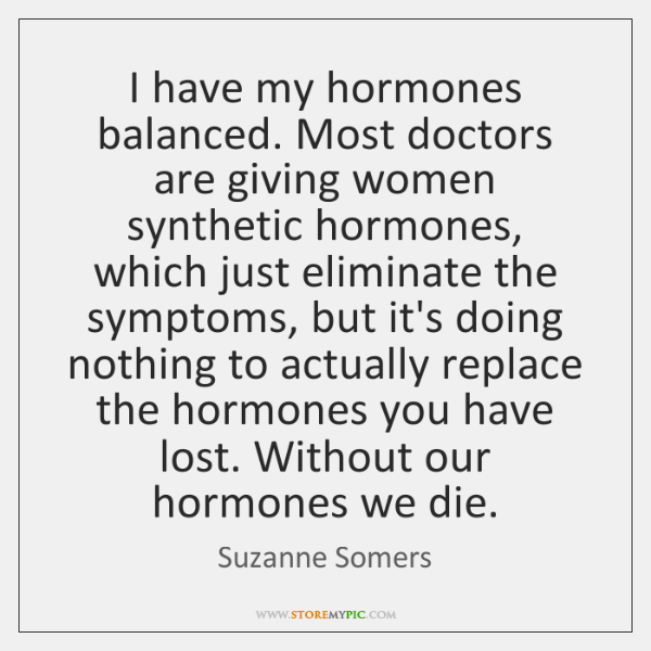 I have my hormones balanced. Most doctors are giving women synthetic hormones, ...
