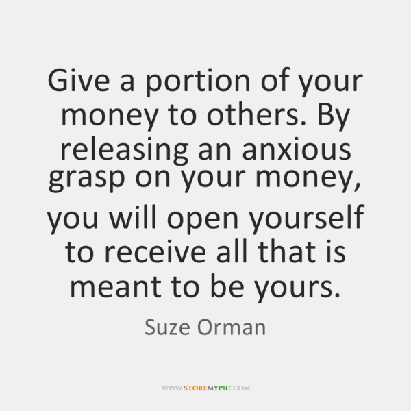 Give a portion of your money to others. By releasing an anxious ...
