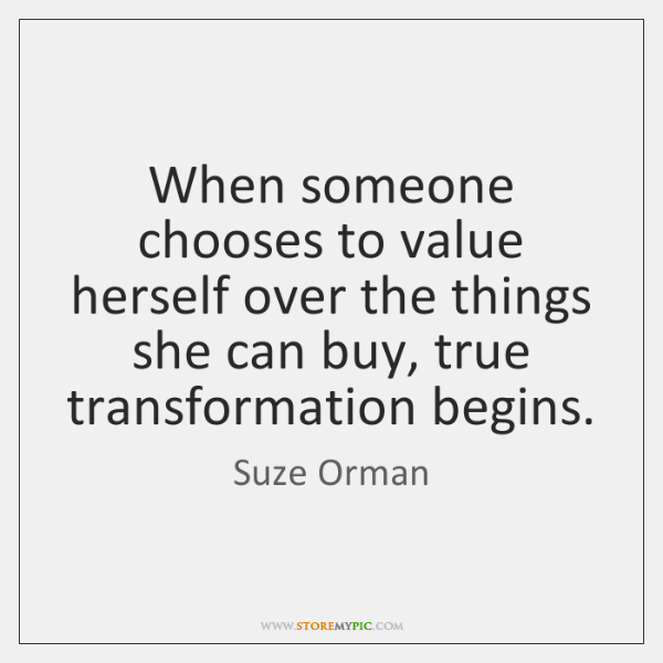 When someone chooses to value herself over the things she can buy, ...