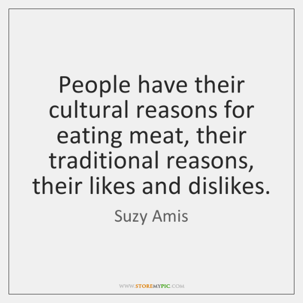 People have their cultural reasons for eating meat, their traditional reasons, their ...