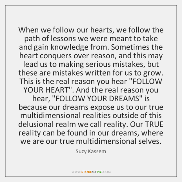 When we follow our hearts, we follow the path of lessons we ...