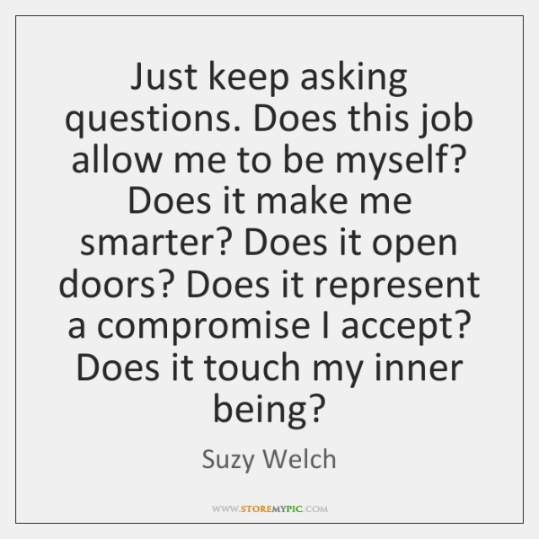 Just keep asking questions. Does this job allow me to be myself? ...