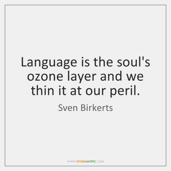 Language is the soul's ozone layer and we thin it at our ...