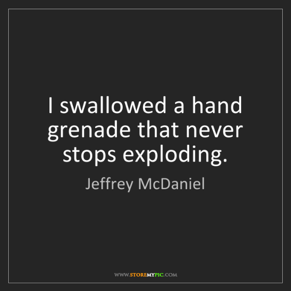 Jeffrey McDaniel: I swallowed a hand grenade that never stops exploding.