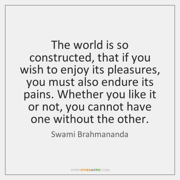 The world is so constructed, that if you wish to enjoy its ...