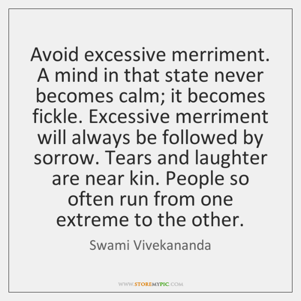 Avoid excessive merriment. A mind in that state never becomes calm; it ...