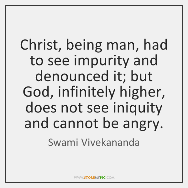 Christ, being man, had to see impurity and denounced it; but God, ...