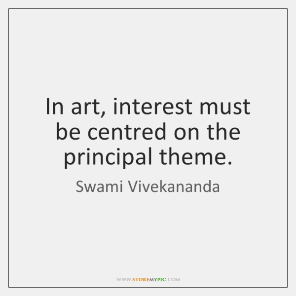 In art, interest must be centred on the principal theme.