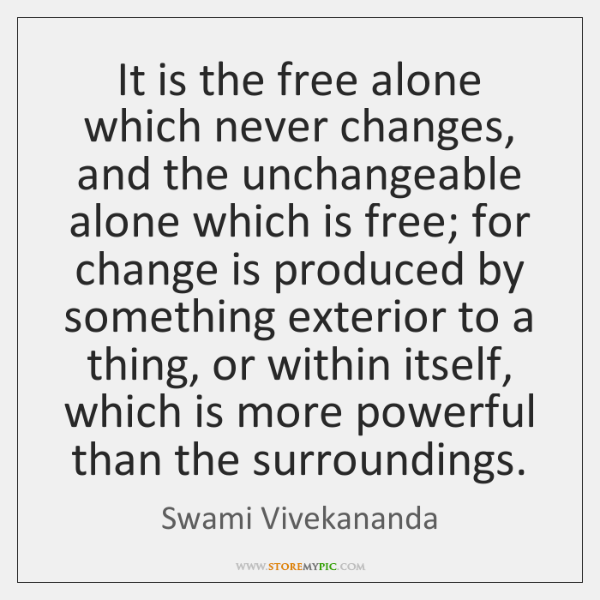 It is the free alone which never changes, and the unchangeable alone ...
