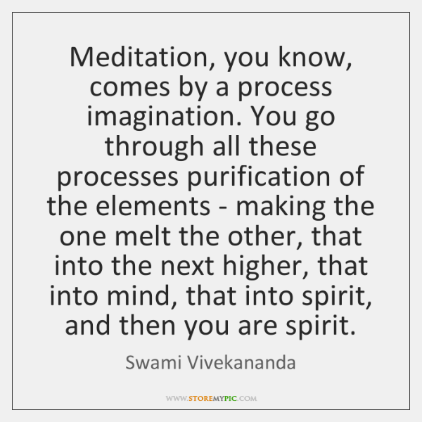 Meditation, you know, comes by a process imagination. You go through all ...