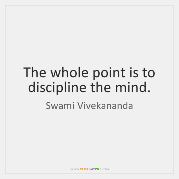 The whole point is to discipline the mind.