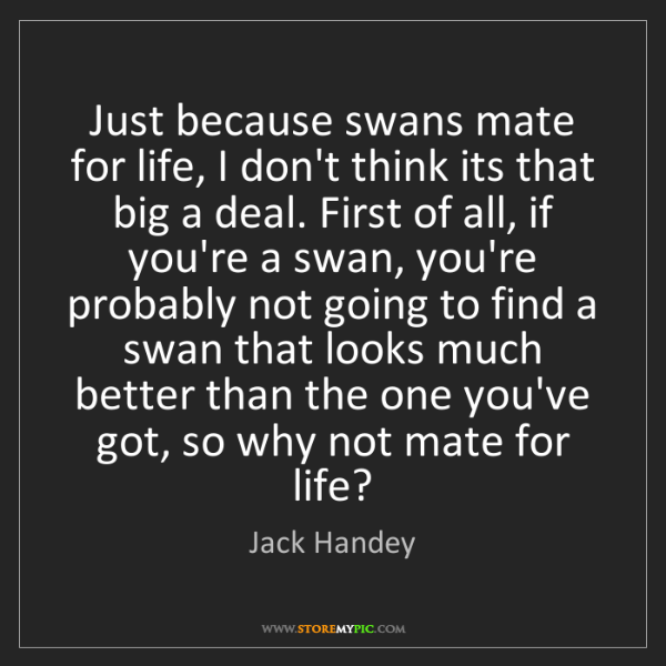 Jack Handey: Just because swans mate for life, I don't think its that...