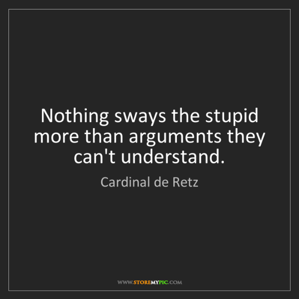 Cardinal de Retz: Nothing sways the stupid more than arguments they can't...