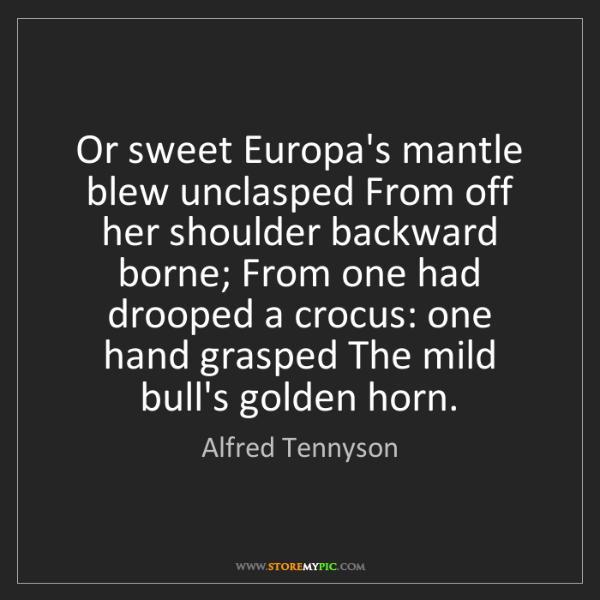 Alfred Tennyson: Or sweet Europa's mantle blew unclasped From off her...