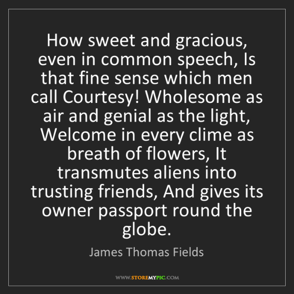 James Thomas Fields: How sweet and gracious, even in common speech, Is that...