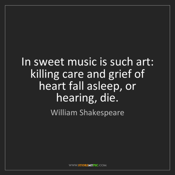 William Shakespeare: In sweet music is such art: killing care and grief of...