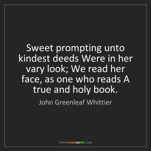 John Greenleaf Whittier: Sweet prompting unto kindest deeds Were in her vary look;...