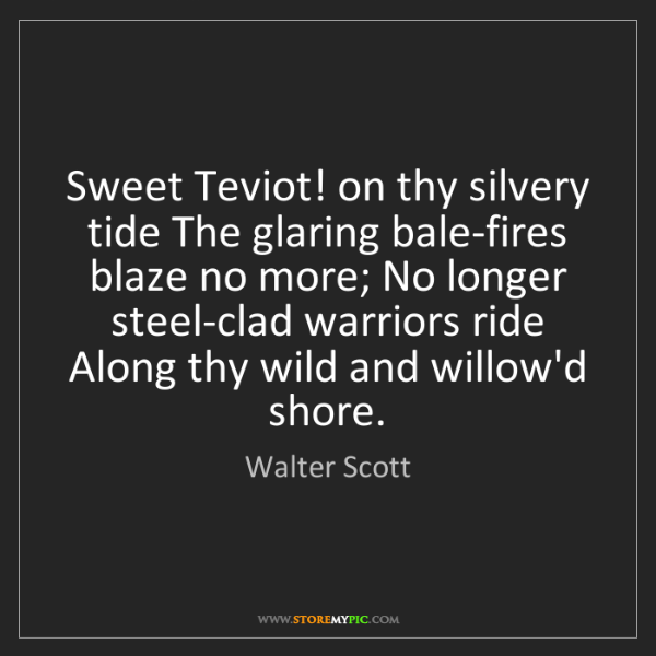 Walter Scott: Sweet Teviot! on thy silvery tide The glaring bale-fires...