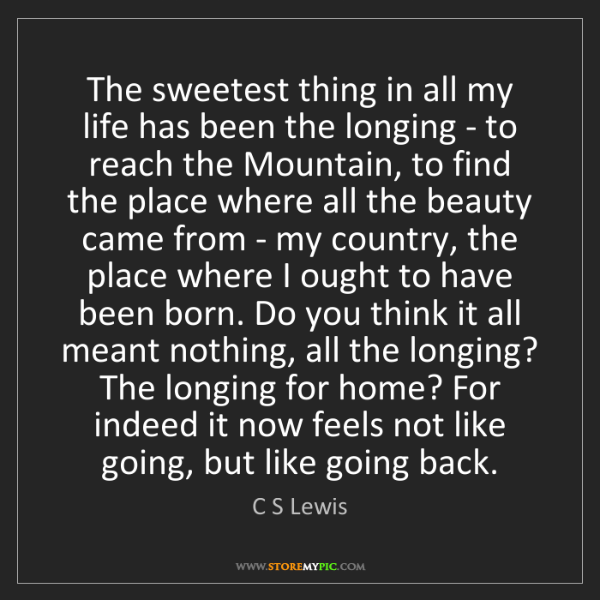 C S Lewis: The sweetest thing in all my life has been the longing...