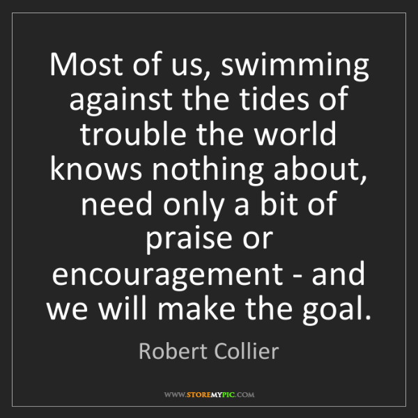 Robert Collier: Most of us, swimming against the tides of trouble the...