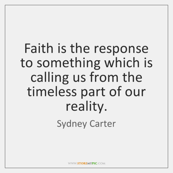 Faith is the response to something which is calling us from the ...