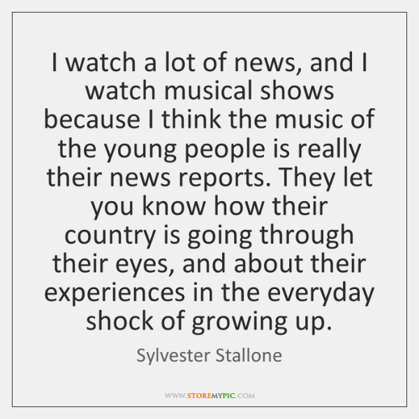 I watch a lot of news, and I watch musical shows because ...