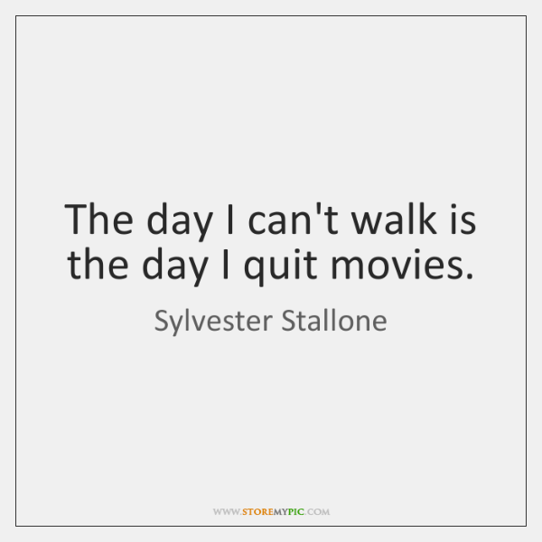 The day I can't walk is the day I quit movies.