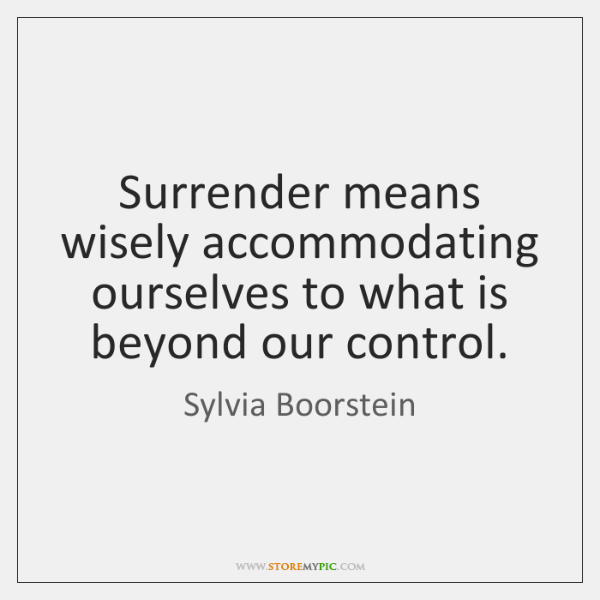 Surrender means wisely accommodating ourselves to what is beyond our control.