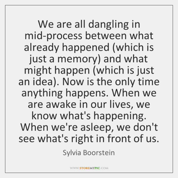 We are all dangling in mid-process between what already happened (which is ...