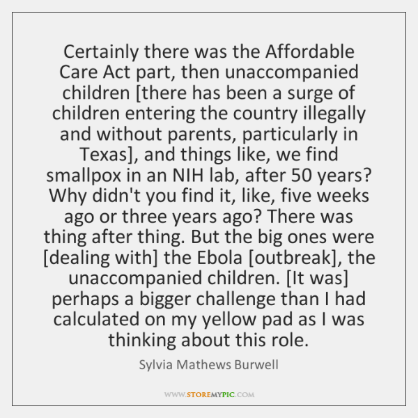 Certainly there was the Affordable Care Act part, then unaccompanied children [there ...