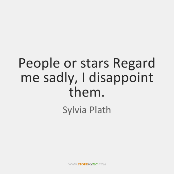 People or stars Regard me sadly, I disappoint them.