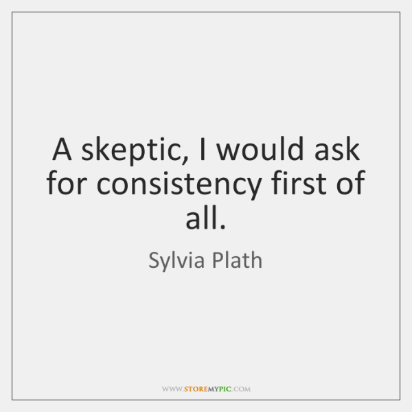 A skeptic, I would ask for consistency first of all.
