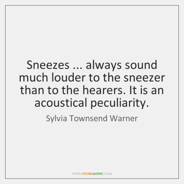 Sneezes ... always sound much louder to the sneezer than to the hearers. ...