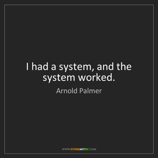Arnold Palmer: I had a system, and the system worked.