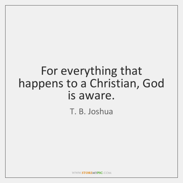 For everything that happens to a Christian, God is aware.