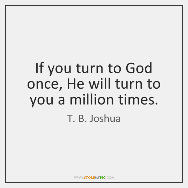 If you turn to God once, He will turn to you a ...
