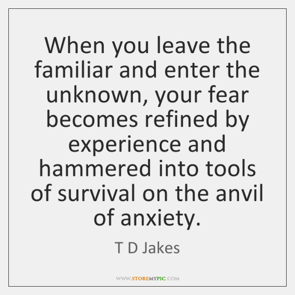 When you leave the familiar and enter the unknown, your fear becomes ...