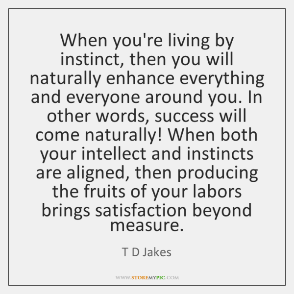 When you're living by instinct, then you will naturally enhance everything and ...