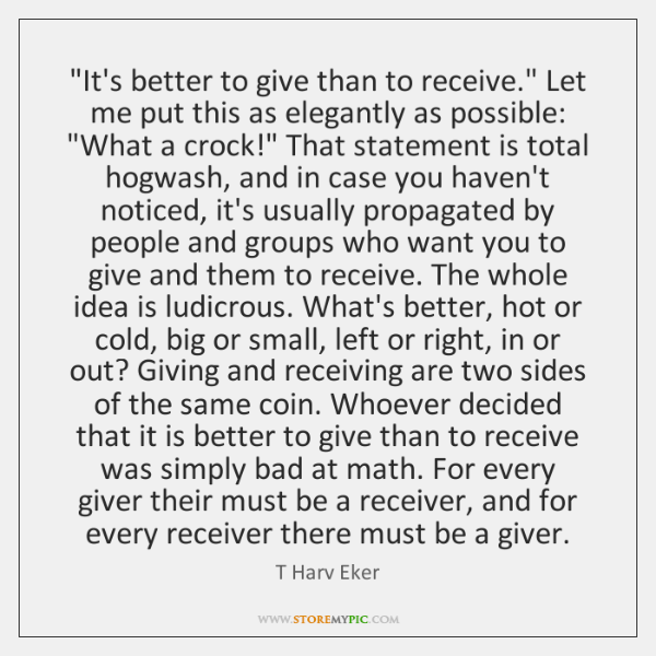 """It's better to give than to receive."" Let me put this as ..."