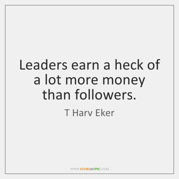 Leaders earn a heck of a lot more money than followers.
