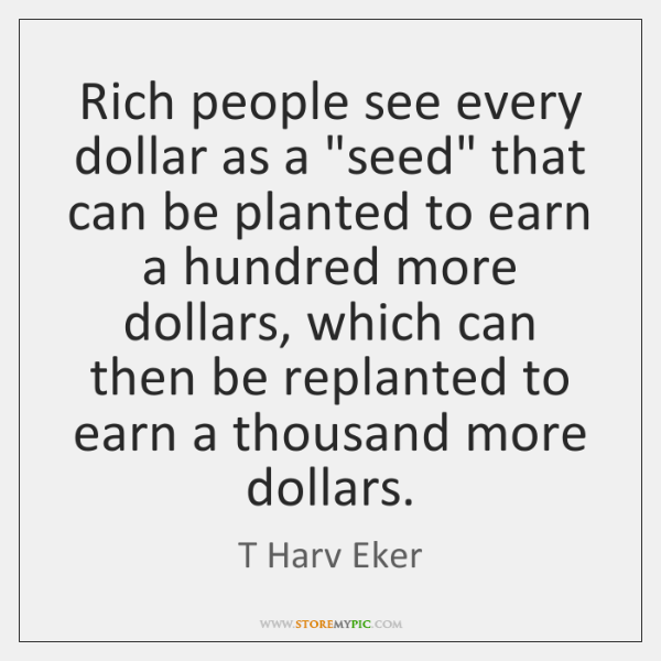 """Rich people see every dollar as a """"seed"""" that can be planted ..."""
