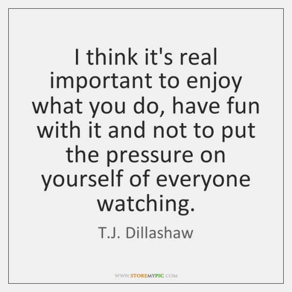 I think it's real important to enjoy what you do, have fun ...
