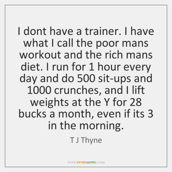 I dont have a trainer. I have what I call the poor ...