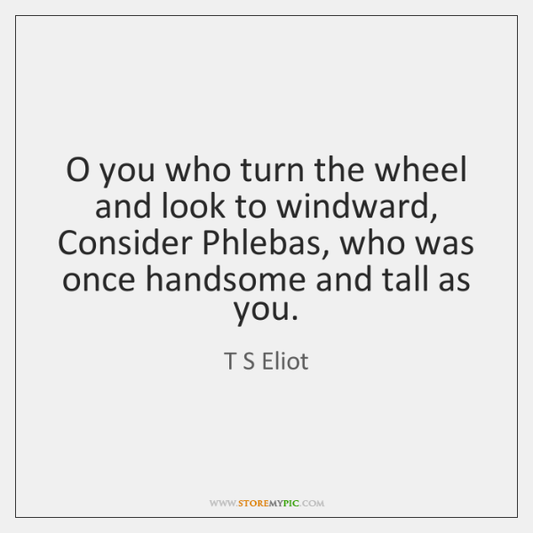 O you who turn the wheel and look to windward,   Consider Phlebas, ...